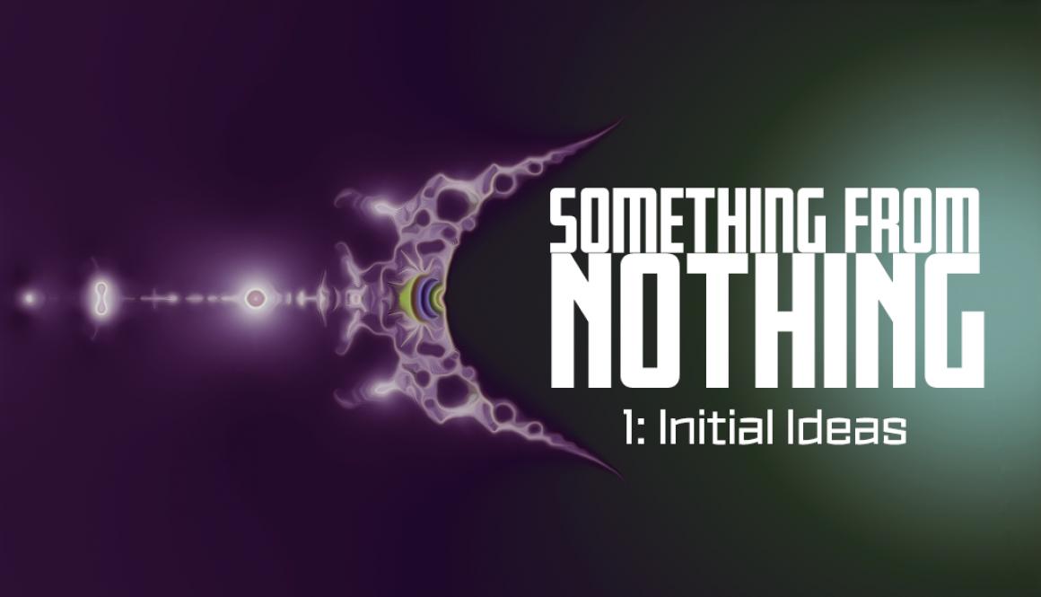 SomethingFromNothing-1-InitialIdeas